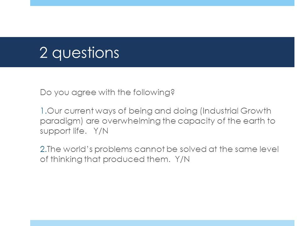 2 questions Do you agree with the following? 1.Our current ways of being and doing (Industrial Growth paradigm) are overwhelming the capacity of the e