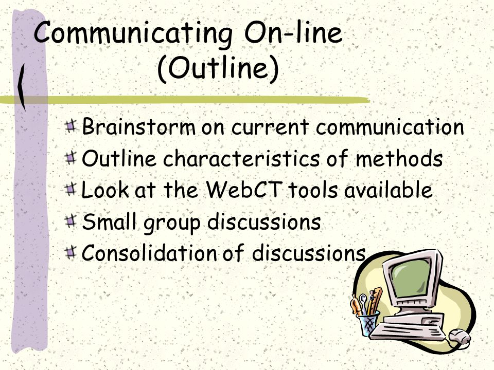 Communicating On-line (Outline) Brainstorm on current communication Outline characteristics of methods Look at the WebCT tools available Small group d