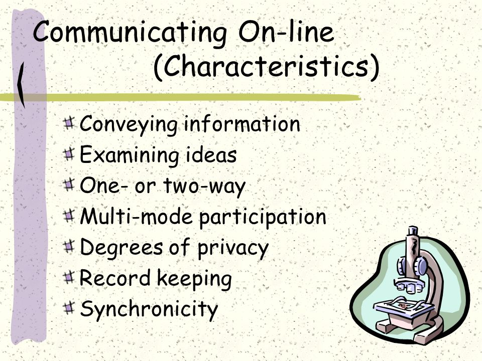 Communicating On-line (Characteristics) Conveying information Examining ideas One- or two-way Multi-mode participation Degrees of privacy Record keeping Synchronicity