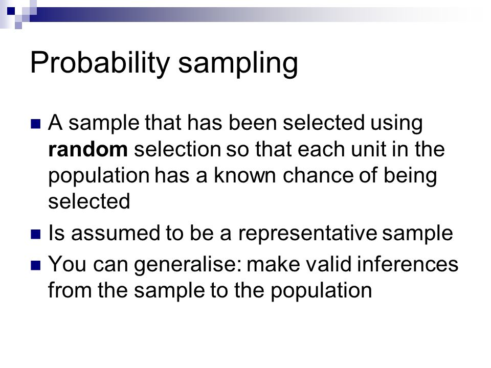 Probability sampling A sample that has been selected using random selection so that each unit in the population has a known chance of being selected I