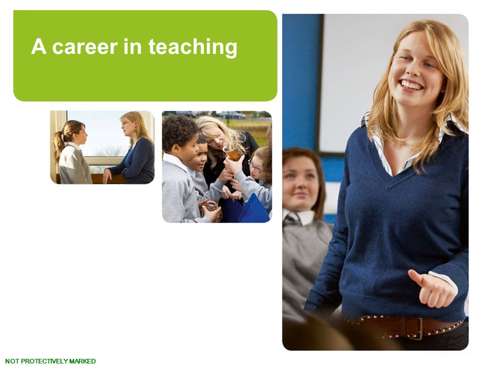 NOT PROTECTIVELY MARKED www.teach.gov.uk Turn your talent to teaching. A career in teaching