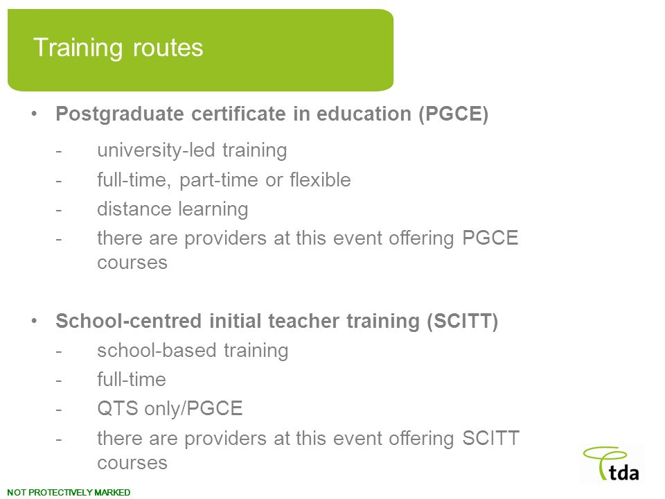 NOT PROTECTIVELY MARKED Postgraduate certificate in education (PGCE) -university-led training -full-time, part-time or flexible -distance learning -th