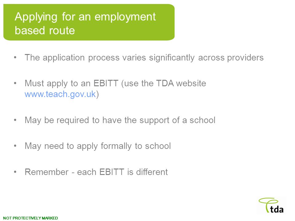 NOT PROTECTIVELY MARKED The application process varies significantly across providers Must apply to an EBITT (use the TDA website www.teach.gov.uk) Ma