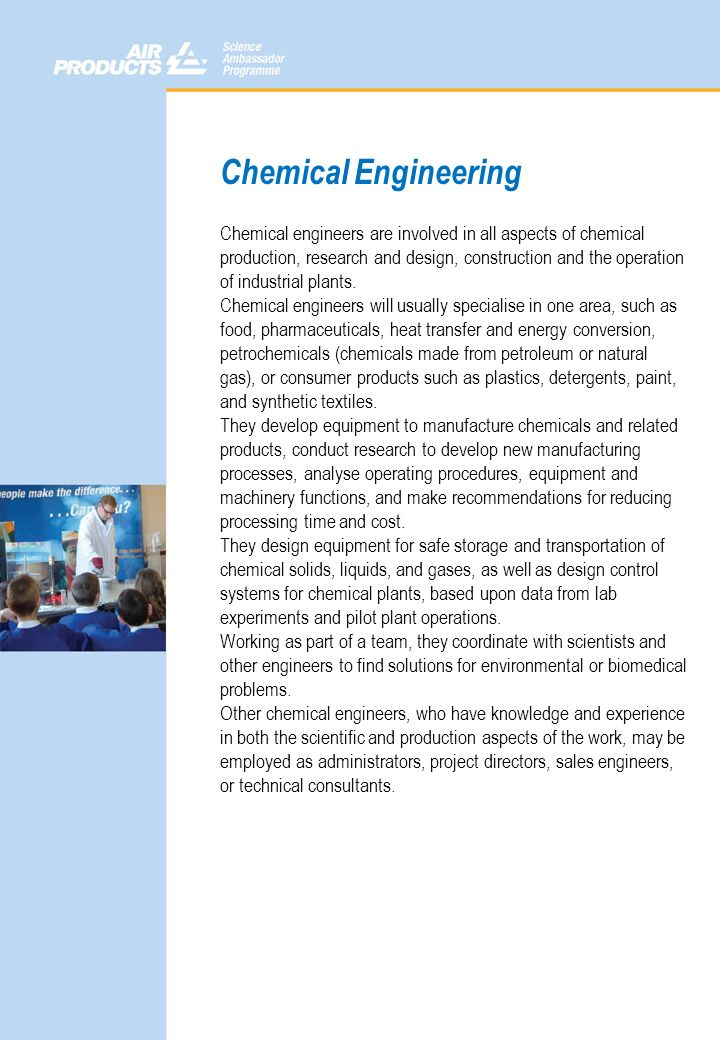 Chemical Engineering Chemical engineers are involved in all aspects of chemical production, research and design, construction and the operation of ind