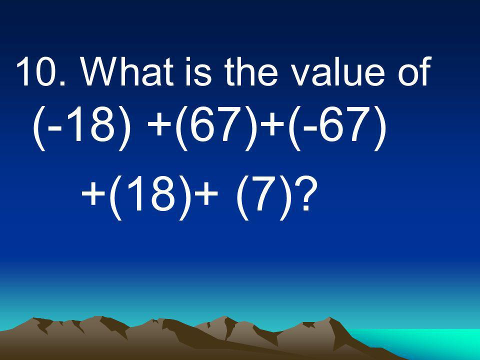 10. What is the value of (-18) +(67)+(-67) +(18)+ (7)