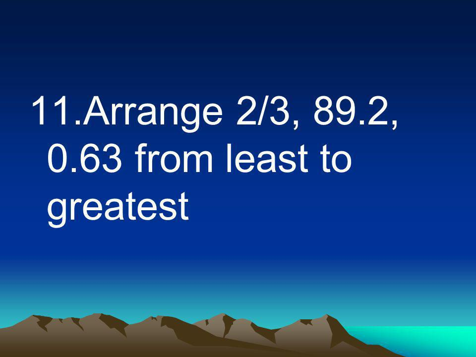 11.Arrange 2/3, 89.2, 0.63 from least to greatest