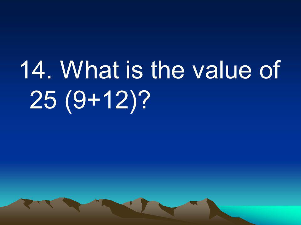 14. What is the value of 25 (9+12)