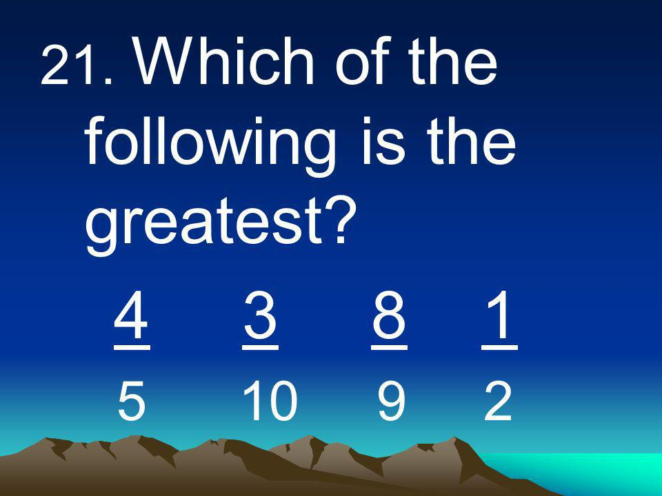 21. Which of the following is the greatest 4 3 8 1 5 10 9 2