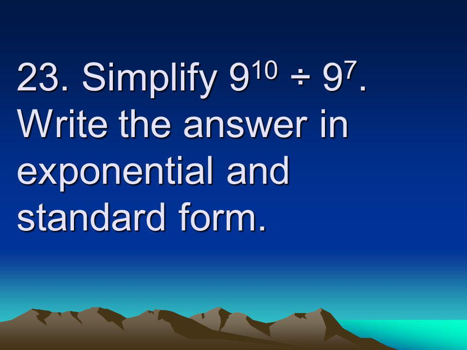 23. Simplify 9 10 ÷ 9 7. Write the answer in exponential and standard form.