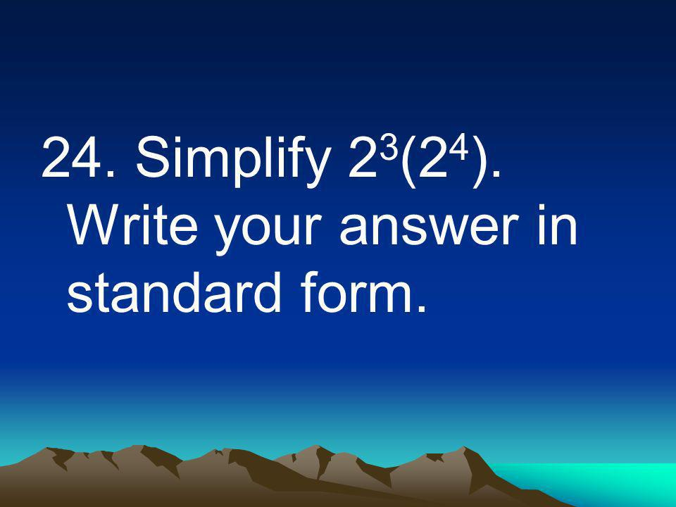 24. Simplify 2 3 (2 4 ). Write your answer in standard form.