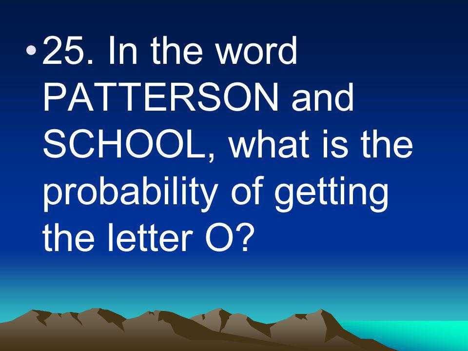 25. In the word PATTERSON and SCHOOL, what is the probability of getting the letter O