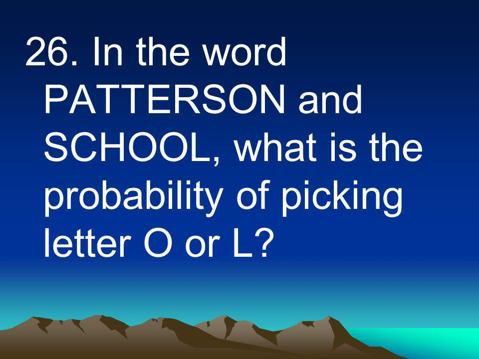 26. In the word PATTERSON and SCHOOL, what is the probability of picking letter O or L