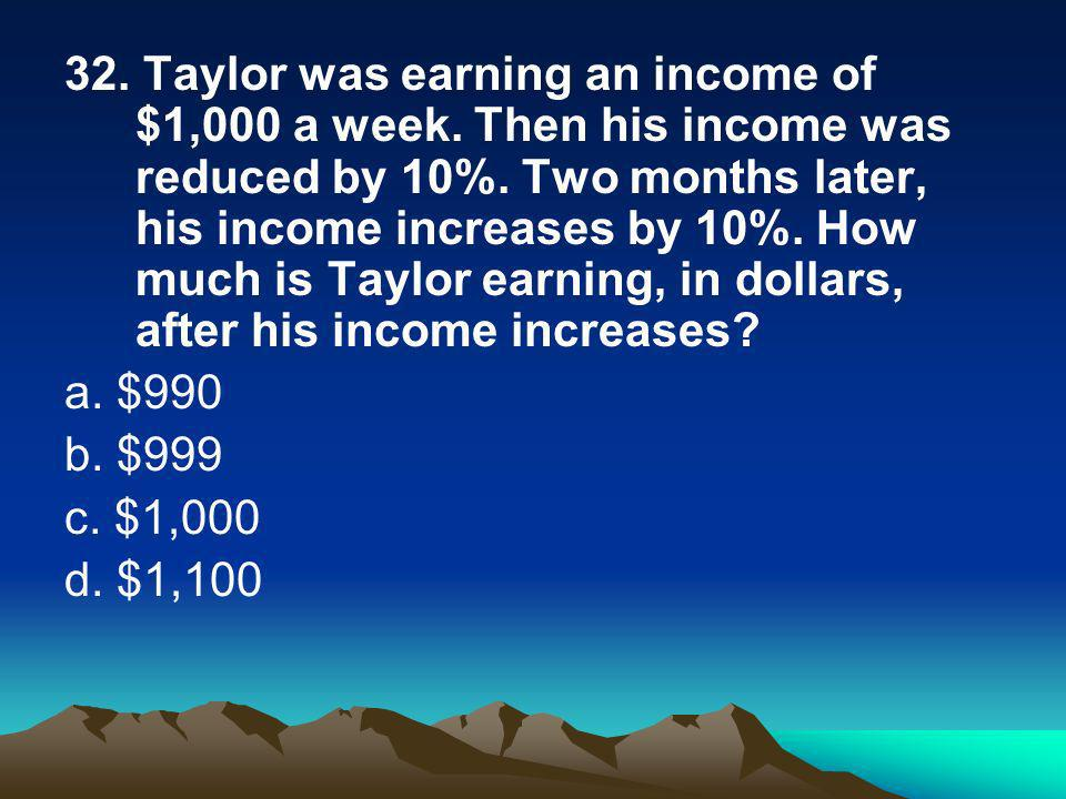 32. Taylor was earning an income of $1,000 a week.