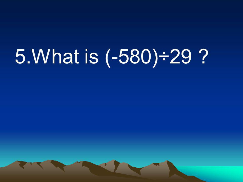 5.What is (-580)÷29