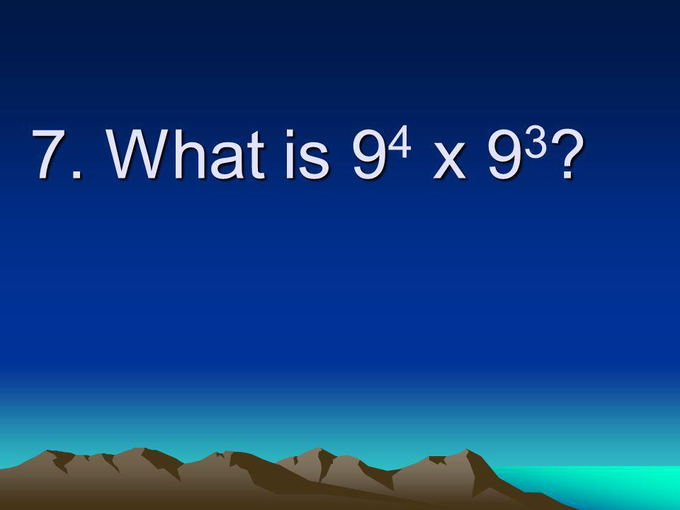7. What is 9 x 9 7. What is 9 4 x 9 3