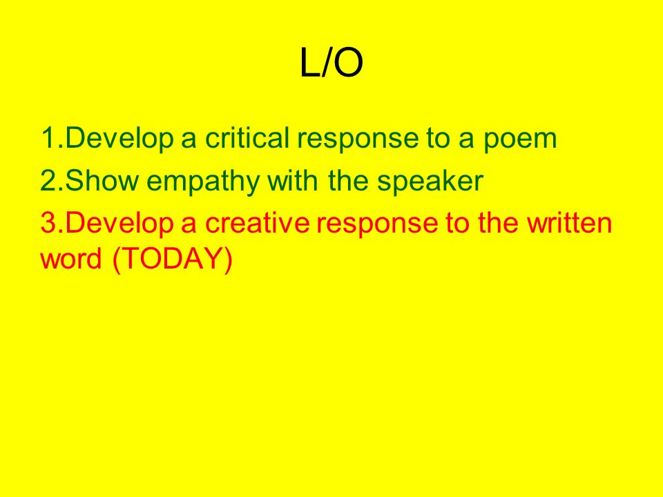 L/O 1.Develop a critical response to a poem 2.Show empathy with the speaker 3.Develop a creative response to the written word (TODAY)