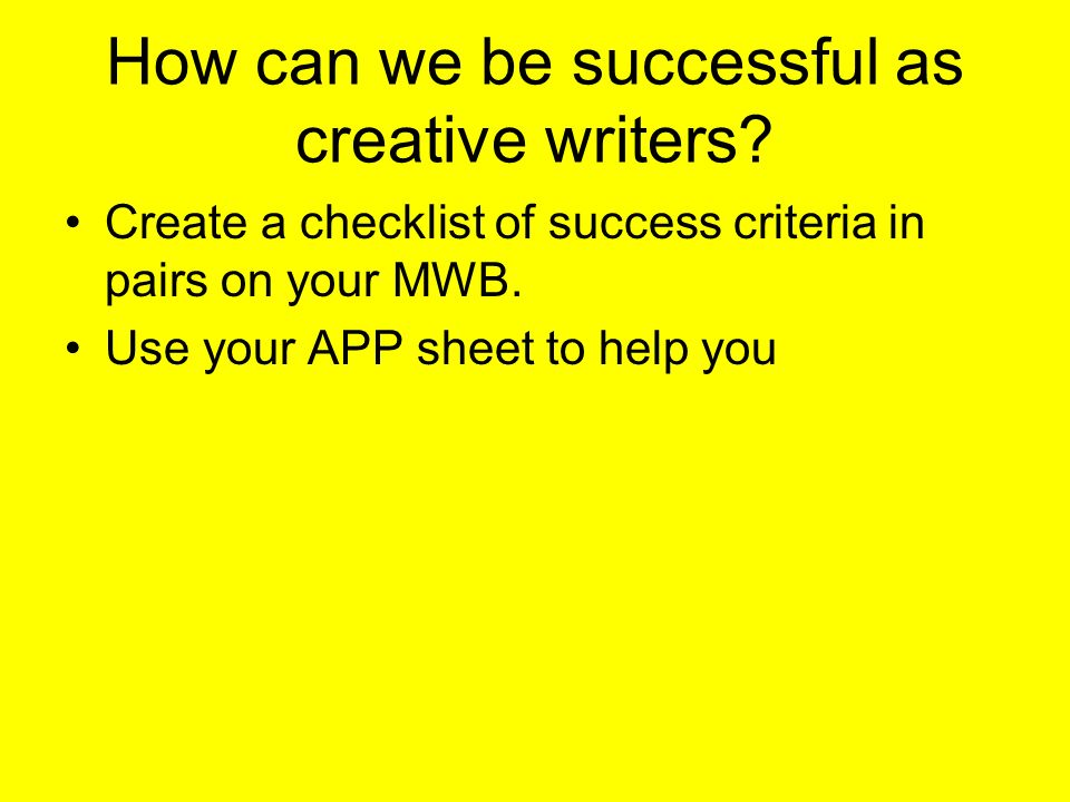 How can we be successful as creative writers? Create a checklist of success criteria in pairs on your MWB. Use your APP sheet to help you
