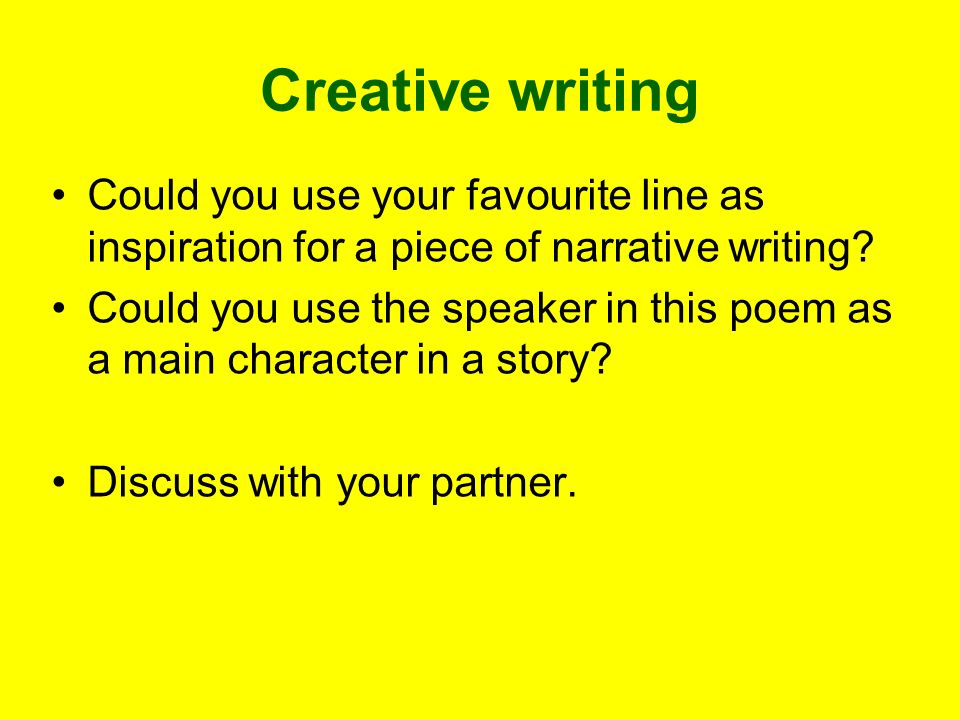 Creative writing Could you use your favourite line as inspiration for a piece of narrative writing? Could you use the speaker in this poem as a main c