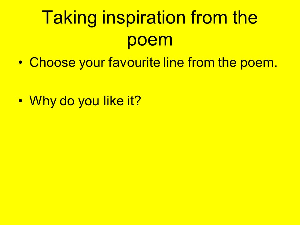 Taking inspiration from the poem Choose your favourite line from the poem. Why do you like it?