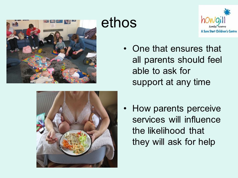 ethos One that ensures that all parents should feel able to ask for support at any time How parents perceive services will influence the likelihood th
