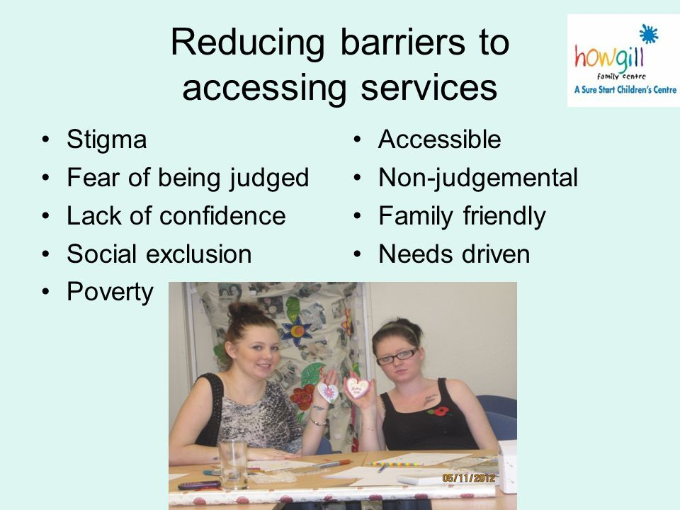 Reducing barriers to accessing services Stigma Fear of being judged Lack of confidence Social exclusion Poverty Accessible Non-judgemental Family frie