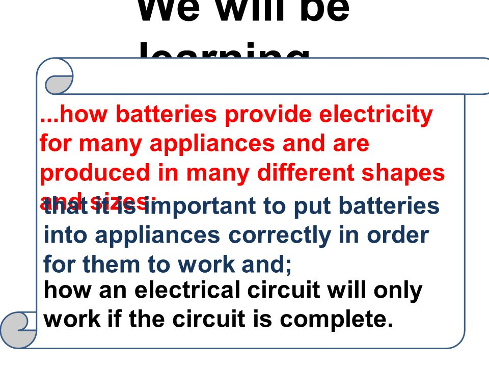 We will be learning......how batteries provide electricity for many appliances and are produced in many different shapes and sizes; that it is importa