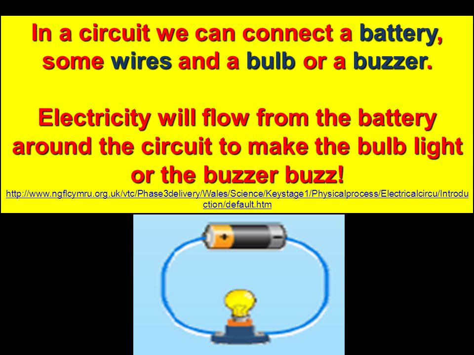 In a circuit we can connect a battery, some wires and a bulb or a buzzer. Electricity will flow from the battery around the circuit to make the bulb l