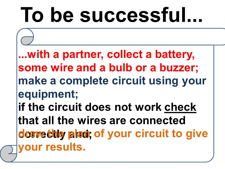 To be successful......with a partner, collect a battery, some wire and a bulb or a buzzer; make a complete circuit using your equipment; if the circui