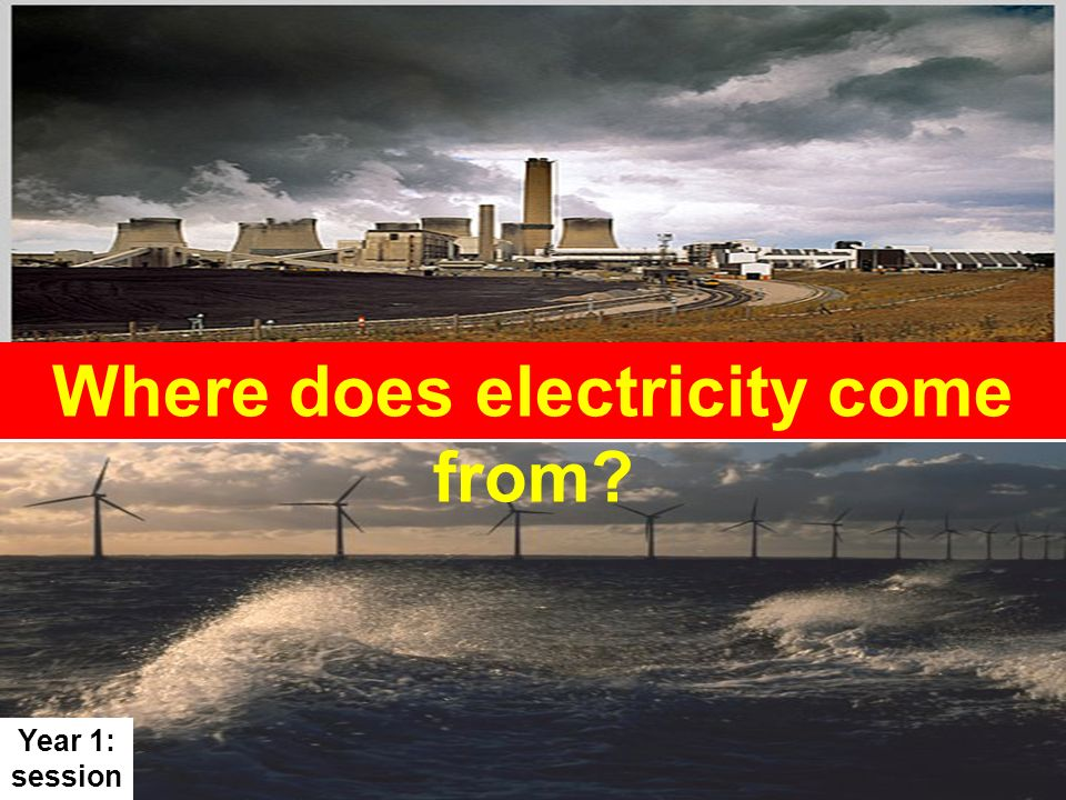 Where does electricity come from? Year 1: session 4