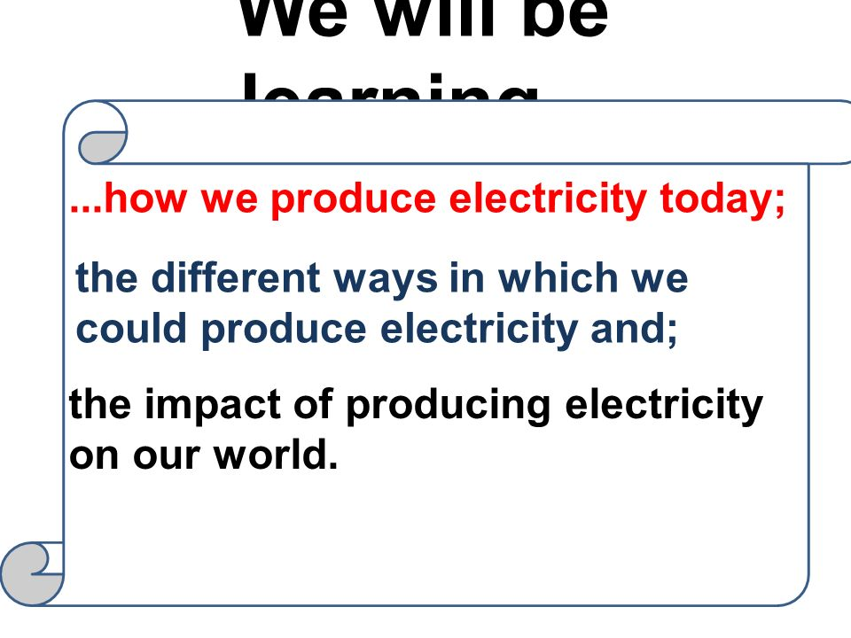 We will be learning......how we produce electricity today; the different ways in which we could produce electricity and; the impact of producing elect