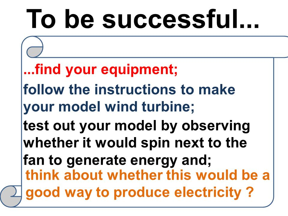 To be successful......find your equipment; follow the instructions to make your model wind turbine; test out your model by observing whether it would