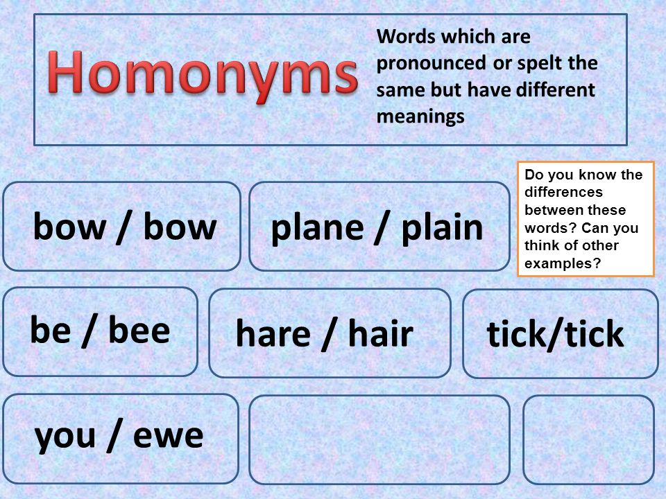 Words which are pronounced or spelt the same but have different meanings be / bee hare / hair plane / plain bow / bow you / ewe tick/tick Do you know the differences between these words.