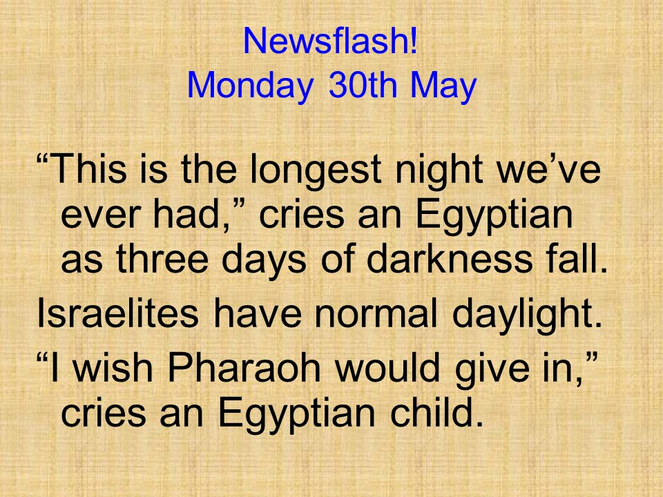 Newsflash! Saturday 28th May Swarm of locusts eat everything in sight. Pharaoh still says no to Moses.