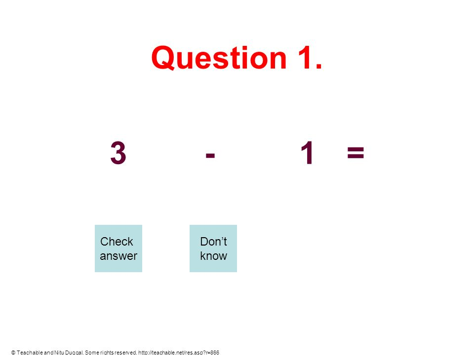 Question 1. 3-1= Check answer Dont know © Teachable and Nitu Duggal. Some rights reserved. http://teachable.net/res.asp?r=866