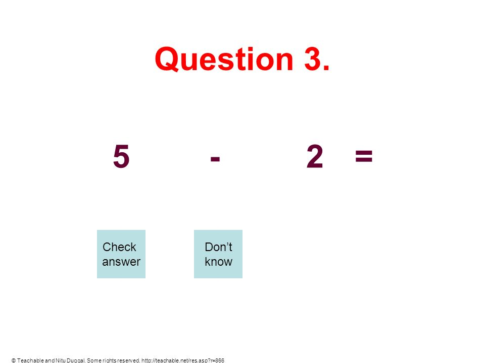 Question 3. 5-2= Check answer Dont know © Teachable and Nitu Duggal. Some rights reserved. http://teachable.net/res.asp?r=866