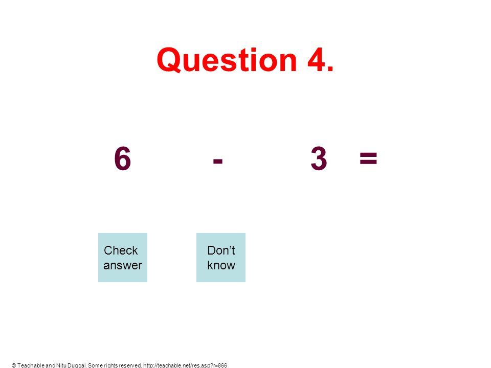 Question 4. 6-3= Check answer Dont know © Teachable and Nitu Duggal. Some rights reserved. http://teachable.net/res.asp?r=866
