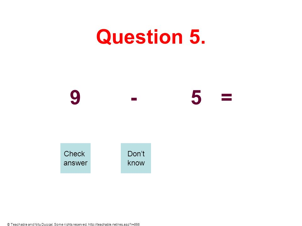 Question 5. 9-5= Check answer Dont know © Teachable and Nitu Duggal. Some rights reserved. http://teachable.net/res.asp?r=866