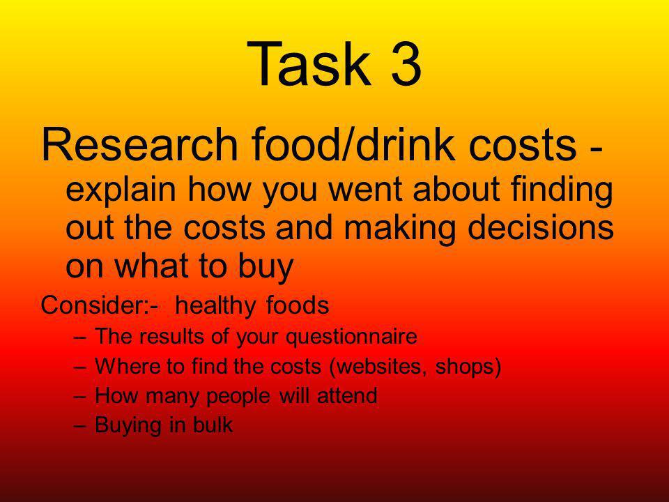 Task 3 Research food/drink costs - explain how you went about finding out the costs and making decisions on what to buy Consider:- healthy foods –The results of your questionnaire –Where to find the costs (websites, shops) –How many people will attend –Buying in bulk