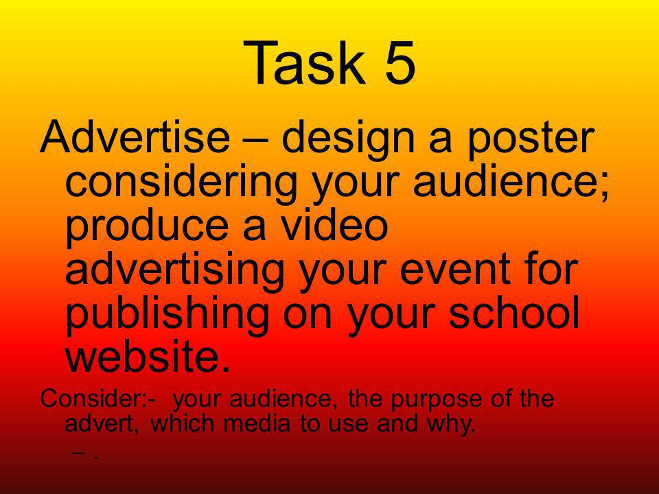 Task 5 Advertise – design a poster considering your audience; produce a video advertising your event for publishing on your school website.