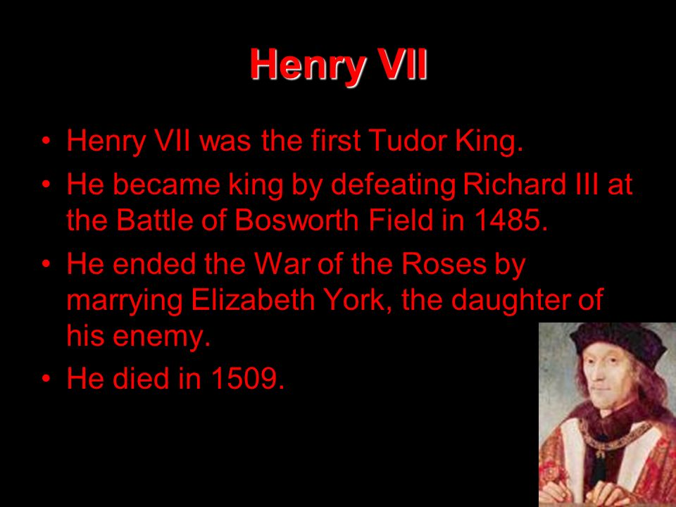 Henry VII Henry VII was the first Tudor King. He became king by defeating Richard III at the Battle of Bosworth Field in 1485. He ended the War of the