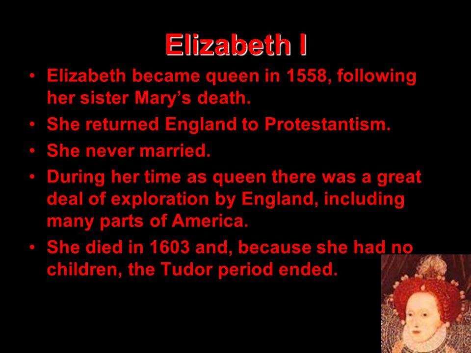 Elizabeth I Elizabeth became queen in 1558, following her sister Marys death. She returned England to Protestantism. She never married. During her tim