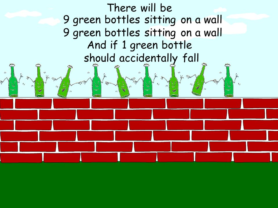 There will be 8 green bottles sitting on a wall And if 1 green bottle should accidentally fall