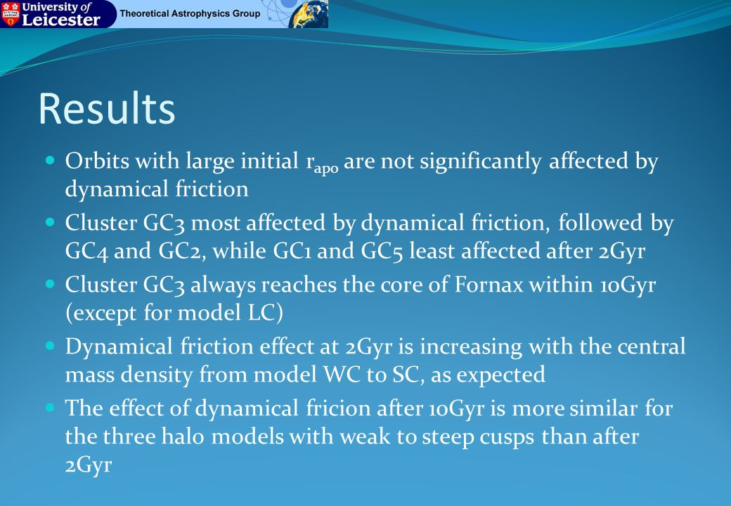 Results Orbits with large initial r apo are not significantly affected by dynamical friction Cluster GC3 most affected by dynamical friction, followed by GC4 and GC2, while GC1 and GC5 least affected after 2Gyr Cluster GC3 always reaches the core of Fornax within 10Gyr (except for model LC) Dynamical friction effect at 2Gyr is increasing with the central mass density from model WC to SC, as expected The effect of dynamical fricion after 10Gyr is more similar for the three halo models with weak to steep cusps than after 2Gyr