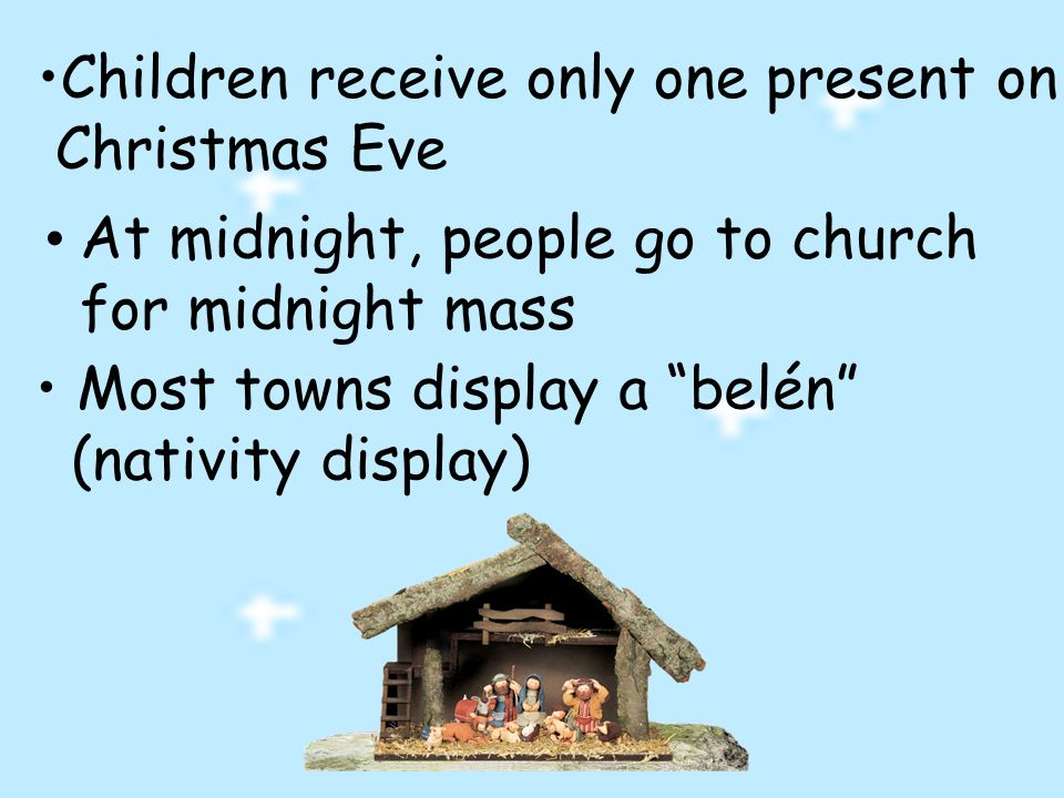 Children receive only one present on Christmas Eve At midnight, people go to church for midnight mass Most towns display a belén (nativity display)