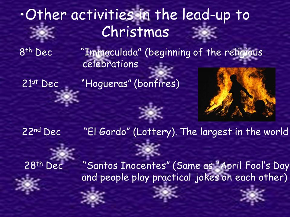 Other activities in the lead-up to Christmas 8 th Dec Immaculada (beginning of the religious celebrations 21 st Dec Hogueras (bonfires) 22 nd Dec El Gordo (Lottery).