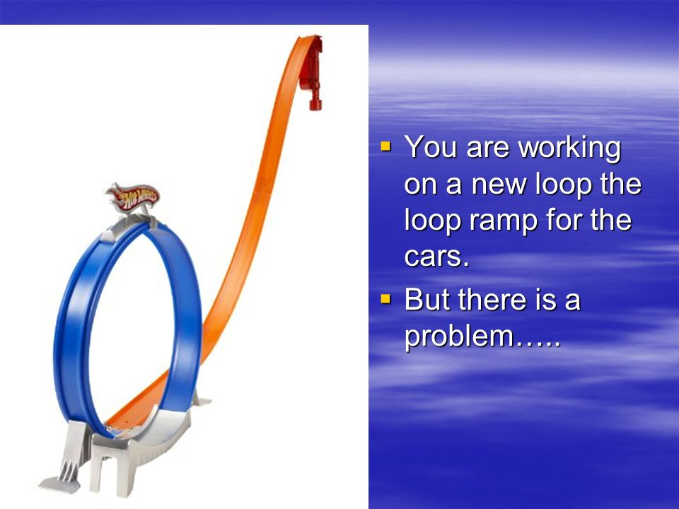 You are working on a new loop the loop ramp for the cars.