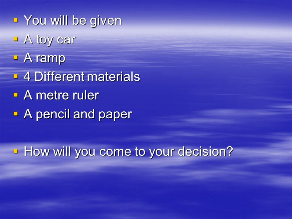 You will be given You will be given A toy car A toy car A ramp A ramp 4 Different materials 4 Different materials A metre ruler A metre ruler A pencil and paper A pencil and paper How will you come to your decision.