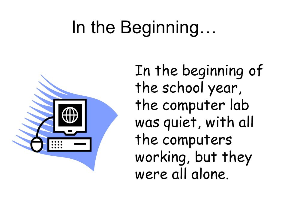 In the Beginning… In the beginning of the school year, the computer lab was quiet, with all the computers working, but they were all alone.