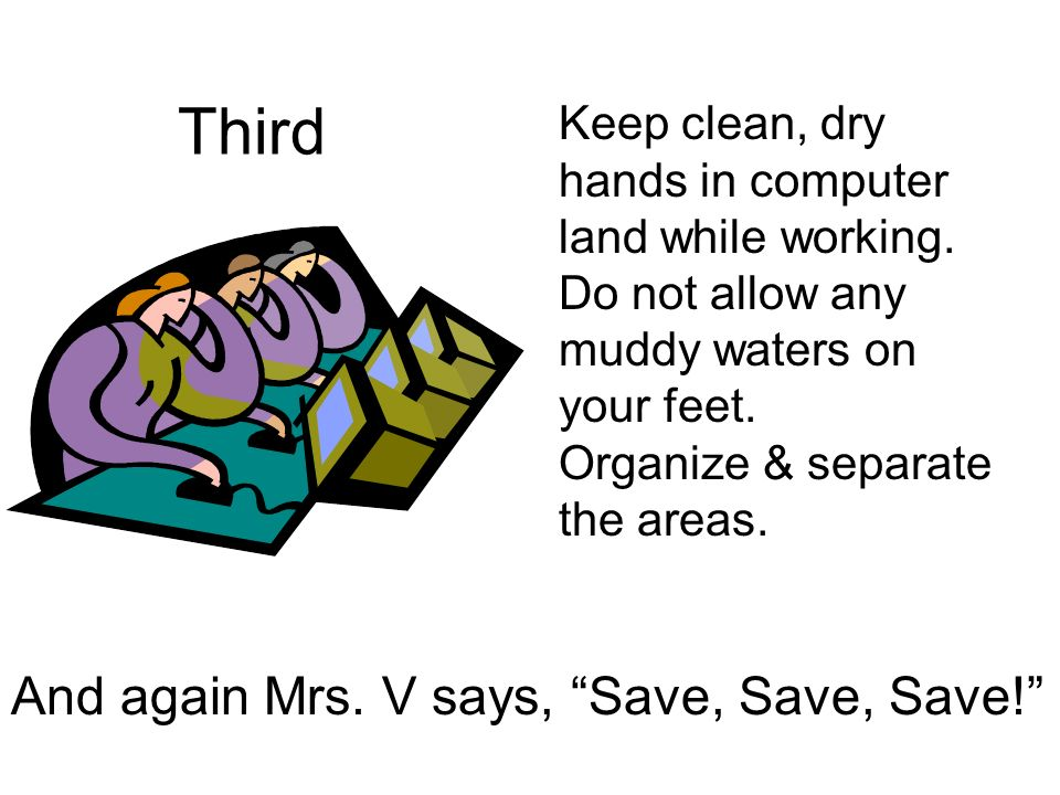 Third Keep clean, dry hands in computer land while working.