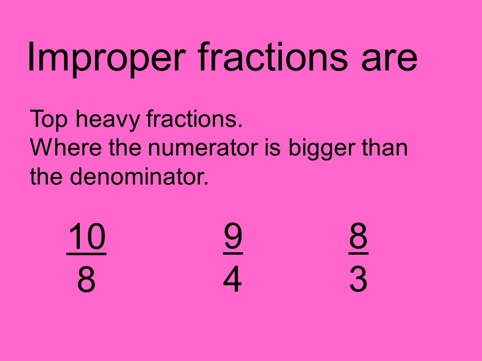 Improper fractions are Top heavy fractions. Where the numerator is bigger than the denominator.